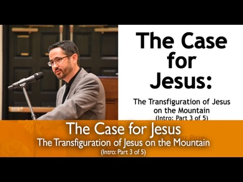 The Case for Jesus Course Introduction: The Transfiguration of Jesus on the Mountain (Part 3 of 5)