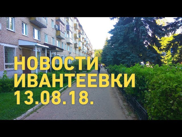 Новости Ивантеевки от 13.08.18.