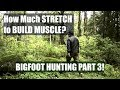 Getting the Stretch to Build Muscle and BIGFOOT HUNTING PART 3