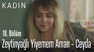 Zeytinyağlı Yiyemem Aman - Ceyda - Kadın 18. Bölüm