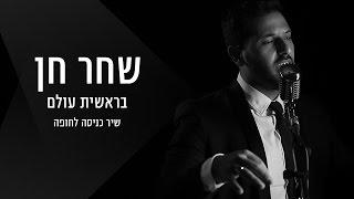 Baixar שיר כניסה לחופה - שחר חן - בראשית עולם שלומי שבת - Shahar Hen Bereshit Olam