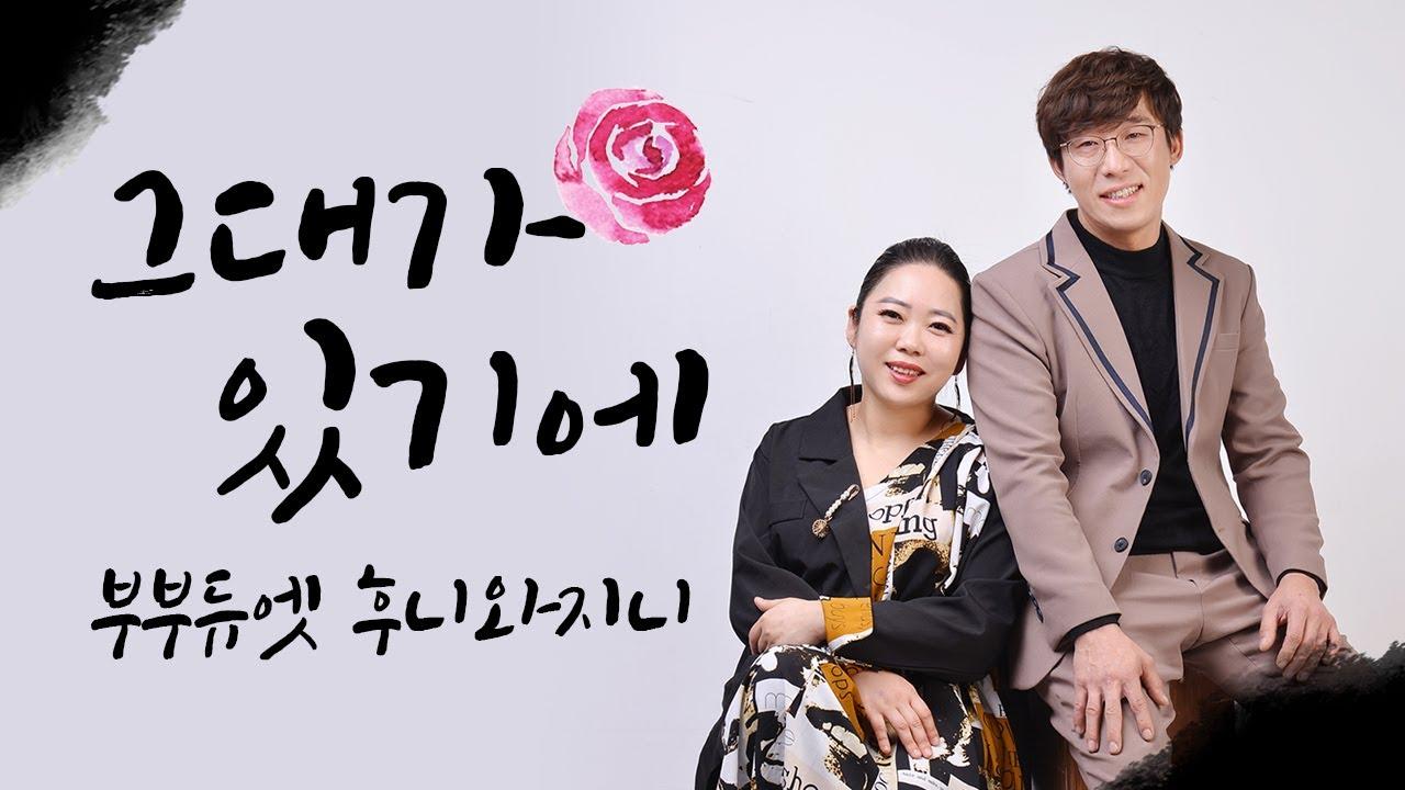 [부부듀엣 ♥ 후니와지니 2021 신곡] 2집 타이틀곡 🎶 그대가있기에 🎶 다정한부부 가수