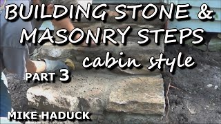 How I build stone or masonry steps (part 3 of 7) cabin style- Mike Haduck