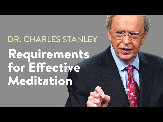 Requirements for Effective Meditation – Dr. Charles Stanley