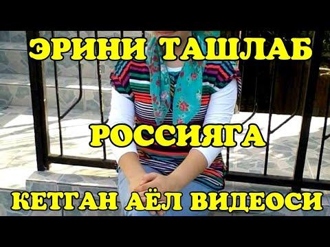 ЭРИНИ ТАШЛАБ РОССИЯГА КЕТГАН АЁЛ ВИДЕОСИ АФСУС..