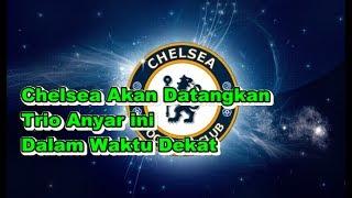 BERITA TERBARU! Bursa  Transfer Chelsea - Chelsea Akan Datangkan Trio Anyar ini Dalam Waktu Dekat