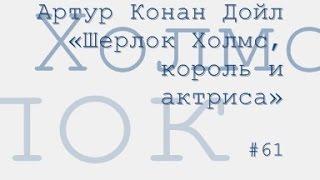 Артур Конан Дойл «Шерлок Холмс, король и актриса» радиоспектакль слушать онлайн