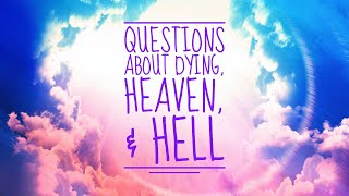 Questions about Dying, Heaven & Hell