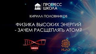 Кирилл Половников — Физика высоких энергий - зачем расщеплять атом?