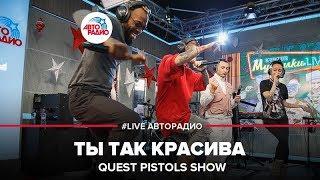 Quest Pistols Show - Ты Так Красива (LIVE @ Авторадио)