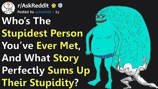 "What Story ""Perfectly Sums Up The Stupidity"", Of The Stupidest Person You've Ever Met? (r/AskReddit)"
