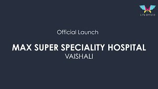 Official Launch Max Super Speciality Hospital, Vaishali