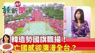【辣新聞152】韓造勢國旗飄揚!亡國感卻瀰漫全台?2019.06.03