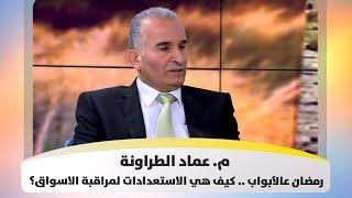 م. عماد الطراونة - رمضان عالأبواب .. كيف هي الاستعدادات لمراقبة الاسواق؟