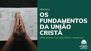Os fundamentos da união cristã - Culto - 09/05/2021