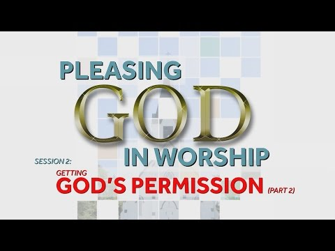 Getting God's Permission (Part 2) | Pleasing God in Worship