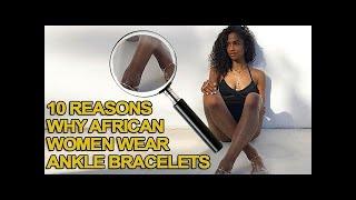 10 Reasons Why African Women Wear Ankle Bracelets