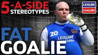 Fat Goalie | 5-a-side Stereotypes | Leisure Leagues