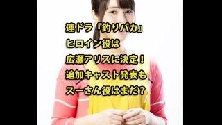 連ドラ『釣りバカ』ヒロインは広瀬アリスに決定!追加キャスト発表もス...