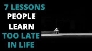7 LESSONS PEOPLE LEARN TOO LATE IN LIFE