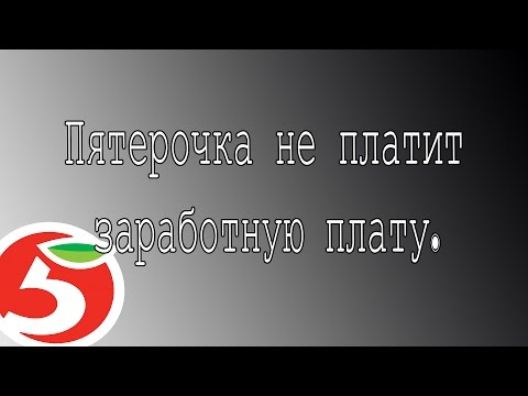 видео: МАГАЗИН ПЯТЕРОЧКА НЕ ПЛАТИТ ЗАРАБОТНУЮ ПЛАТУ ?