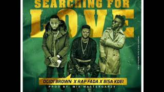 searching for love ogidibrown ft bisa kdei x rap fada