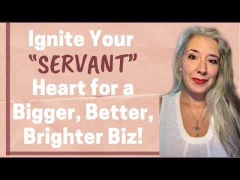 "Ignite Your ""SERVANT"" Heart For A Bigger, Better, Brighter Biz!"