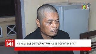 Hà Nam bắt đối tượng truy nã về tội đánh bạc | Tin nóng 24H | Nhật ký 141