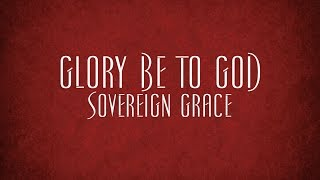 Glory Be to God - Sovereign Grace