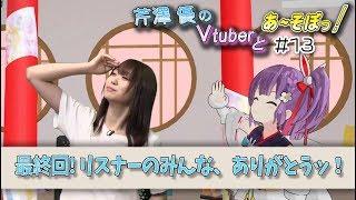 【芹澤優のVtuberとあ~そぼっ!#13】感動の最終回……!