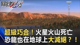超級巧合!火星火山死亡 同時恐龍也在地球上大滅絕?! 關鍵時刻 20170322-4 黃創夏 馬西屏 傅鶴齡