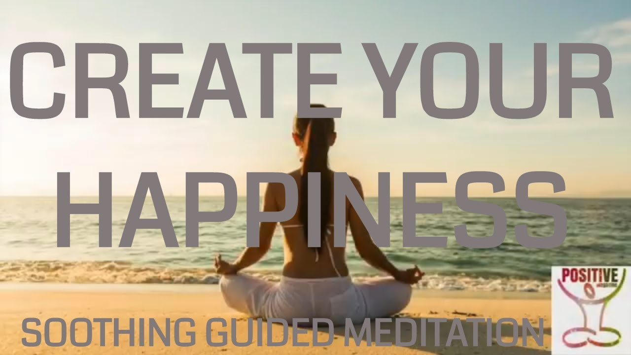 Create Your Happiness - 10 Minute Guided Meditation Remove Negative  Thoughts & Experience Positive