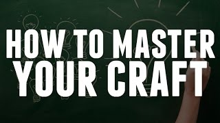 How To Master Your Craft
