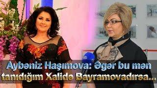 """Aybəniz Haşımova Elinadan yazdı:""""Əgər bu mən tanıdığım Xalidə Bayramovadırsa ..."""""""