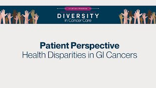 Diversity in Cancer Care | A Patient Perspective on Health Disparities in GI Cancers
