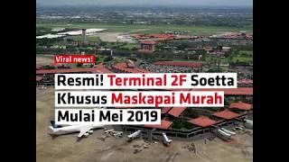Resmi! Terminal 2F Bandara Soetta  Khusus Maskapai Murah  Mulai Mei 2019