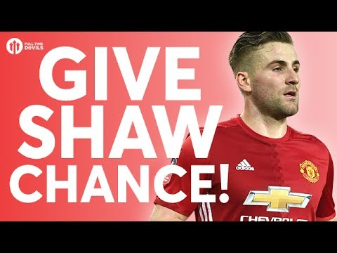 GIVE LUKE SHAW A CHANCE! YOUR Manchester United