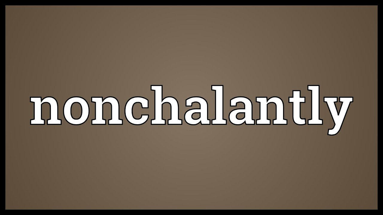 Image Gallery Nonchalantly Definition