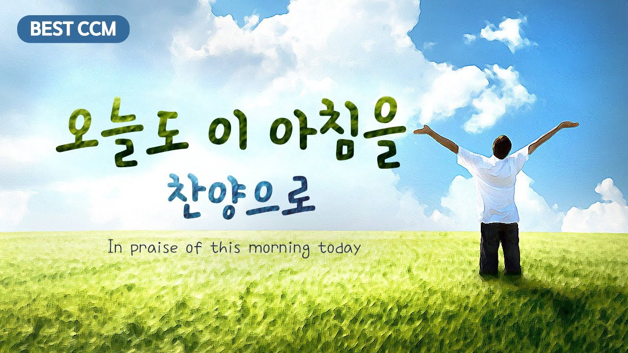 [BEST CCM] 오늘도 이 아침을 찬양으로 In praise of this morning today,