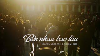 Bên Nhau Bao Lâu - Official MV   Nguyễn Ngọc Anh x Tô Minh Đức