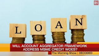 Decoded: Will Account Aggregator Framework address MSME credit woes?