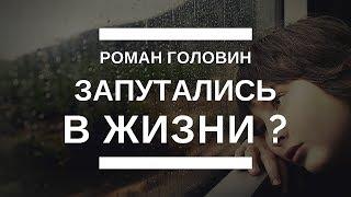 Запутались в жизни - Распутываем проблемы с Романом Головиным