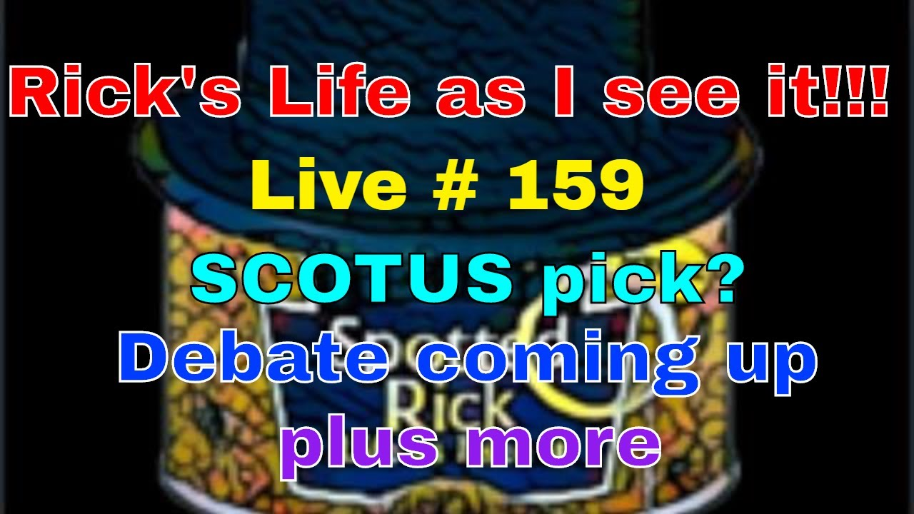 Rick's Life as I see it!!! Live # 159 SCOTUS pick? Debate coming up plus more...3 pm EST