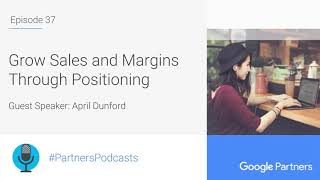 Podcast #37 - Grow Sales and Margins Through Positioning, with April Dunford
