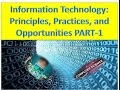Information Technology: Principles, Practices, and Opportunities PART-1