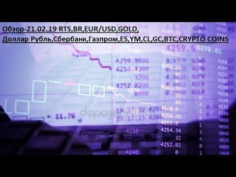 Обзор-21.02.19 RTS,BR,EUR/USD,GOLD, Доллар Рубль,Сбербанк,Газпром,ES,YM,CL,GC,BTC,CRYPTO COINS