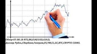 Обзор-07.08.18 RTS,BR,EUR/USD,GOLD, Доллар Рубль,Сбербанк,Газпром,ES,YM,CL,GC,BTC,CRYPTO COINS