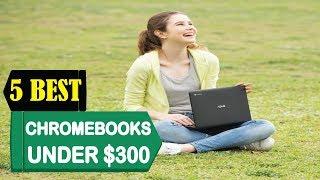 5 Best Chromebooks Under $300 2018   Best Chromebooks Under $300 Reviews   Top 5 Chromebooks Under
