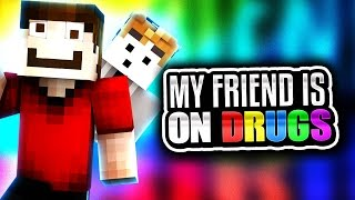 MY FRIEND DOES DRUGS!?
