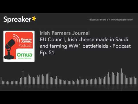 EU Council, Irish cheese made in Saudi and farming WW1 battlefields - Podcast Ep. 51